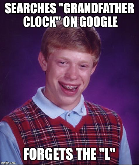 "Bad Luck Brian Meme | SEARCHES ""GRANDFATHER CLOCK"" ON GOOGLE FORGETS THE ""L"" 