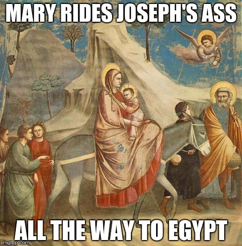 Mary Riding Joseph's Ass |  MARY RIDES JOSEPH'S ASS; ALL THE WAY TO EGYPT | image tagged in egypt,mary,joseph,flight into egypt,riding his ass | made w/ Imgflip meme maker