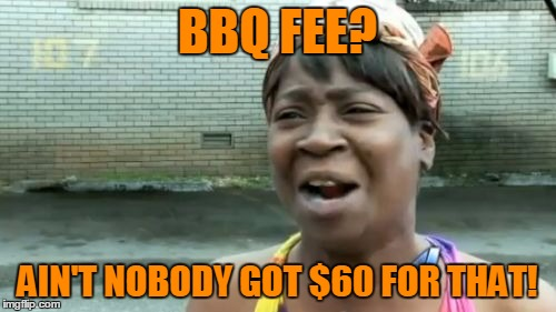 Aint Nobody Got Time For That Meme | BBQ FEE? AIN'T NOBODY GOT $60 FOR THAT! | image tagged in memes,aint nobody got time for that | made w/ Imgflip meme maker