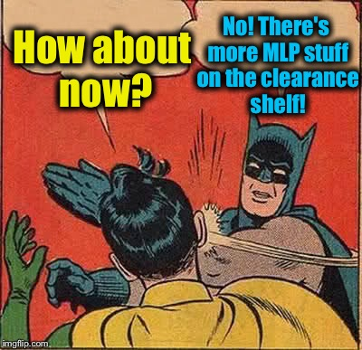 Batman Slapping Robin Meme | How about now? No! There's more MLP stuff on the clearance shelf! | image tagged in memes,batman slapping robin | made w/ Imgflip meme maker