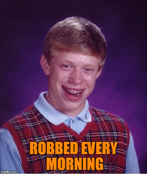 Bad Luck Brian Meme | ROBBED EVERY MORNING | image tagged in memes,bad luck brian | made w/ Imgflip meme maker