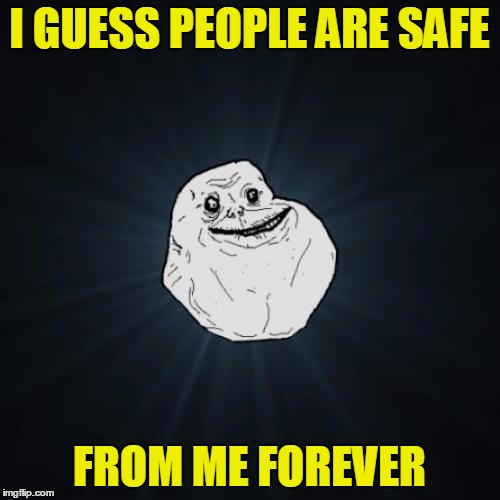 I GUESS PEOPLE ARE SAFE FROM ME FOREVER | made w/ Imgflip meme maker