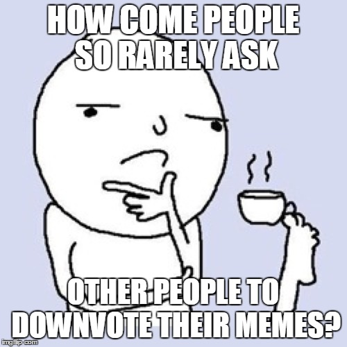 HOW COME PEOPLE SO RARELY ASK OTHER PEOPLE TO DOWNVOTE THEIR MEMES? | made w/ Imgflip meme maker