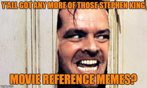 Y'ALL GOT ANY MORE OF THOSE STEPHEN KING MOVIE REFERENCE MEMES? | made w/ Imgflip meme maker