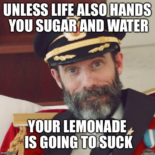 Captain Obvious | UNLESS LIFE ALSO HANDS YOU SUGAR AND WATER YOUR LEMONADE IS GOING TO SUCK | image tagged in captain obvious | made w/ Imgflip meme maker