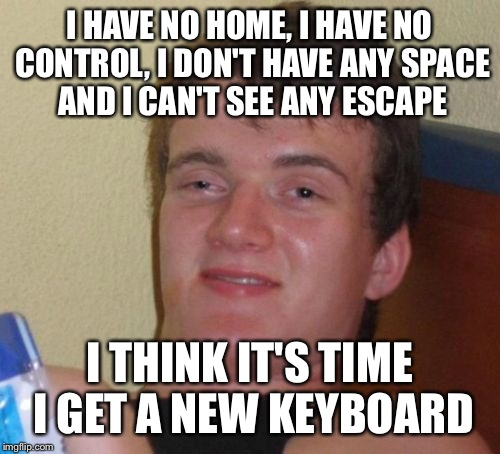 10 Guy Meme | I HAVE NO HOME, I HAVE NO CONTROL, I DON'T HAVE ANY SPACE AND I CAN'T SEE ANY ESCAPE I THINK IT'S TIME I GET A NEW KEYBOARD | image tagged in memes,10 guy | made w/ Imgflip meme maker