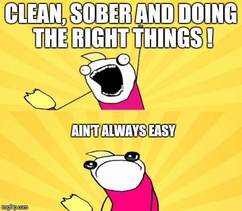 CLEAN, SOBER AND DOING THE RIGHT THINGS ! AIN'T ALWAYS EASY | made w/ Imgflip meme maker