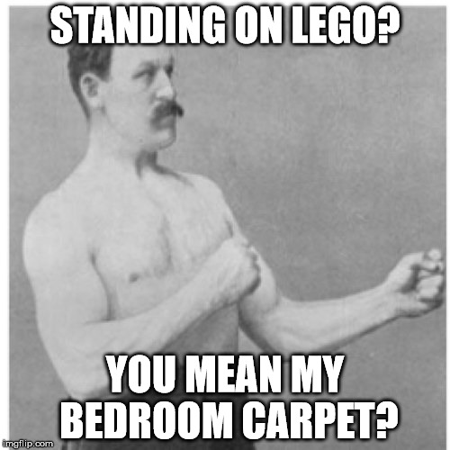Overly Manly Man Meme | STANDING ON LEGO? YOU MEAN MY BEDROOM CARPET? | image tagged in memes,overly manly man,lego week | made w/ Imgflip meme maker