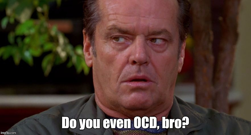 Jack Nicholson upset in As Good As It Gets  | Do you even OCD, bro? | image tagged in jack nicholson upset in as good as it gets | made w/ Imgflip meme maker