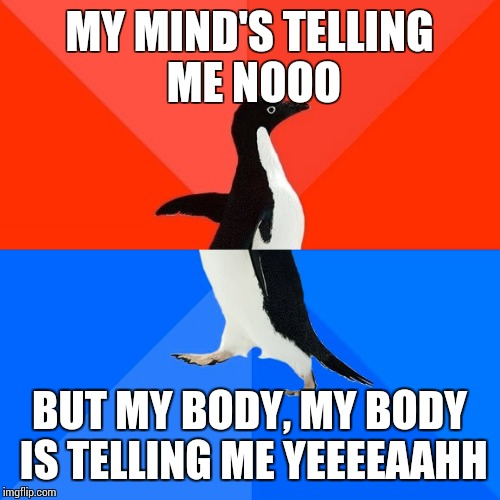 Socially Awesome Awkward Penguin Meme |  MY MIND'S TELLING ME NOOO; BUT MY BODY, MY BODY IS TELLING ME YEEEEAAHH | image tagged in memes,socially awesome awkward penguin | made w/ Imgflip meme maker