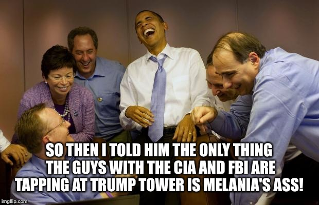 Grabin' her by the... |  SO THEN I TOLD HIM THE ONLY THING THE GUYS WITH THE CIA AND FBI ARE TAPPING AT TRUMP TOWER IS MELANIA'S ASS! | image tagged in memes,and then i said obama,donald trump | made w/ Imgflip meme maker