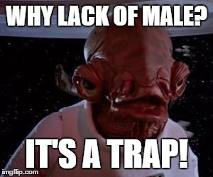 Admiral Ackbar |  WHY LACK OF MALE? IT'S A TRAP! | image tagged in admiral ackbar | made w/ Imgflip meme maker