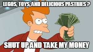LEGOS, TOYS, AND DELICIOUS PASTRIES ? SHUT UP AND TAKE MY MONEY | made w/ Imgflip meme maker
