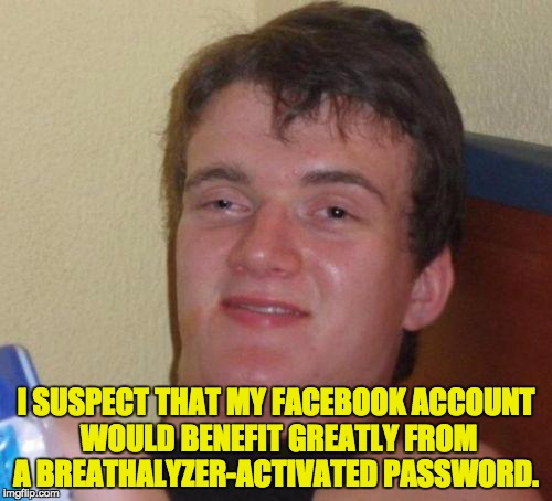 stoned guy | I SUSPECT THAT MY FACEBOOK ACCOUNT WOULD BENEFIT GREATLY FROM A BREATHALYZER-ACTIVATED PASSWORD. | image tagged in stoned guy | made w/ Imgflip meme maker