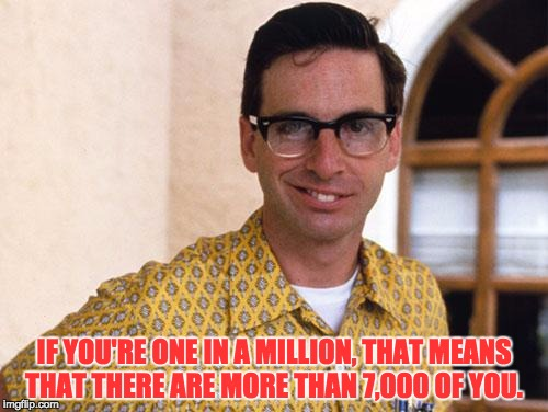 nerds | IF YOU'RE ONE IN A MILLION, THAT MEANS THAT THERE ARE MORE THAN 7,000 OF YOU. | image tagged in nerds | made w/ Imgflip meme maker
