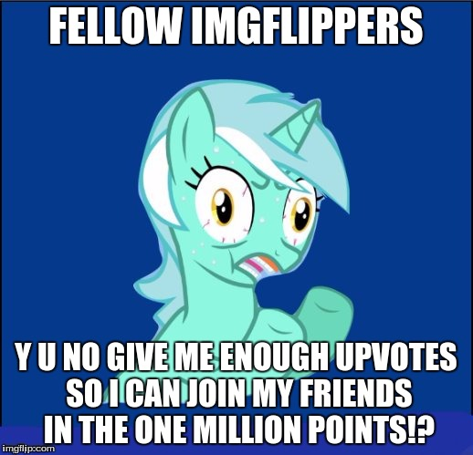 I just want to join my friends ;( | FELLOW IMGFLIPPERS Y U NO GIVE ME ENOUGH UPVOTES SO I CAN JOIN MY FRIENDS IN THE ONE MILLION POINTS!? | image tagged in y u no mlp,points,upvotes | made w/ Imgflip meme maker
