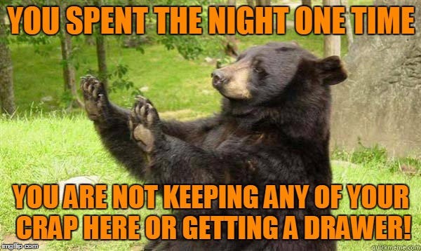 Oh hell no bear! | YOU SPENT THE NIGHT ONE TIME YOU ARE NOT KEEPING ANY OF YOUR CRAP HERE OR GETTING A DRAWER! | image tagged in no bear blank,overly attached bear girlfriend,no drawer for you,you don't have to go home but you can't stay here | made w/ Imgflip meme maker