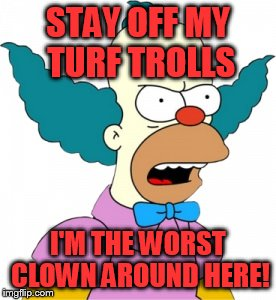 Krusty The Clown - Angry |  STAY OFF MY TURF TROLLS; I'M THE WORST CLOWN AROUND HERE! | image tagged in krusty the clown - angry | made w/ Imgflip meme maker