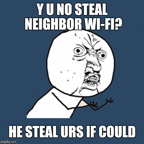 Y U No Meme | Y U NO STEAL NEIGHBOR WI-FI? HE STEAL URS IF COULD | image tagged in memes,y u no | made w/ Imgflip meme maker