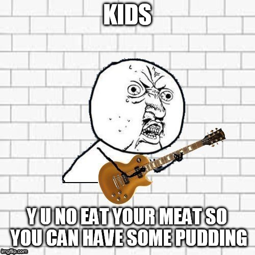 Happy Birthday David Gilmour (Pink Floyd) | KIDS Y U NO EAT YOUR MEAT SO YOU CAN HAVE SOME PUDDING | image tagged in y u no pink floyd,another brick in the wall,pink floyd,memes,music,david gilmour | made w/ Imgflip meme maker