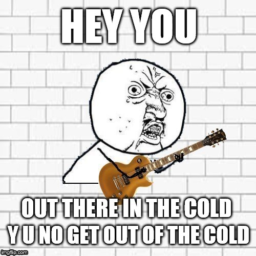 Happy Birthday David Gilmour (Pink Floyd)  | HEY YOU Y U NO GET OUT OF THE COLD OUT THERE IN THE COLD | image tagged in y u no pink floyd,another brick in the wall,pink floyd,hey you,memes,david gilmour | made w/ Imgflip meme maker