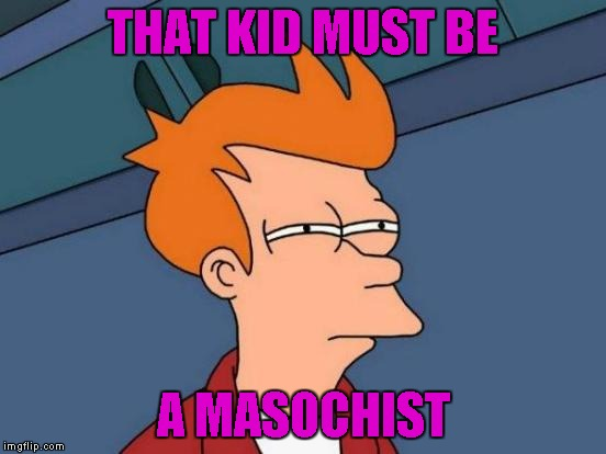 Futurama Fry Meme | THAT KID MUST BE A MASOCHIST | image tagged in memes,futurama fry | made w/ Imgflip meme maker