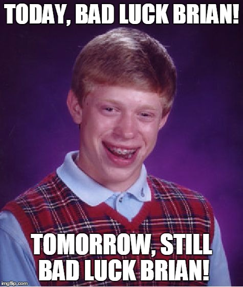 Bad Luck Brian Meme | TODAY, BAD LUCK BRIAN! TOMORROW, STILL BAD LUCK BRIAN! | image tagged in memes,bad luck brian | made w/ Imgflip meme maker