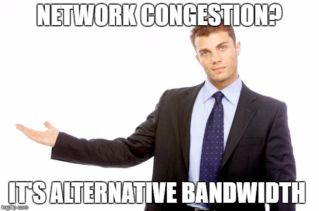 Slow ISP Speed - Marketing Spin | NETWORK CONGESTION? IT'S ALTERNATIVE BANDWIDTH | image tagged in businessman,isp,internet,funny,bs,spin | made w/ Imgflip meme maker
