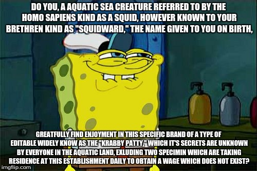 "Spongebob - Increasingly Verbose | DO YOU, A AQUATIC SEA CREATURE REFERRED TO BY THE HOMO SAPIENS KIND AS A SQUID, HOWEVER KNOWN TO YOUR BRETHREN KIND AS ""SQUIDWARD,"" THE NAME 