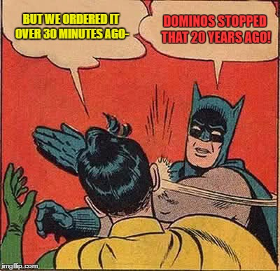 Batman Slapping Robin Meme | BUT WE ORDERED IT OVER 30 MINUTES AGO- DOMINOS STOPPED THAT 20 YEARS AGO! | image tagged in memes,batman slapping robin | made w/ Imgflip meme maker