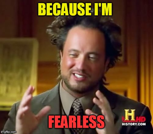Ancient Aliens Meme | BECAUSE I'M FEARLESS | image tagged in memes,ancient aliens | made w/ Imgflip meme maker
