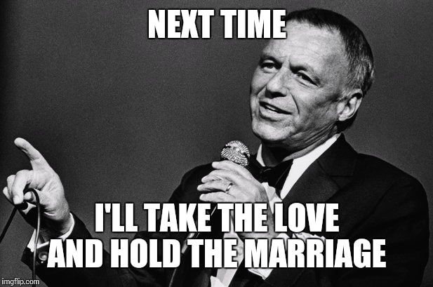 NEXT TIME I'LL TAKE THE LOVE AND HOLD THE MARRIAGE | made w/ Imgflip meme maker