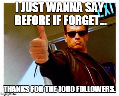 Thank You. | I JUST WANNA SAY BEFORE IF FORGET... THANKS FOR THE 1000 FOLLOWERS. | image tagged in terminator thumbs up | made w/ Imgflip meme maker