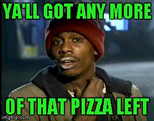 Y'all Got Any More Of That Meme | YA'LL GOT ANY MORE OF THAT PIZZA LEFT | image tagged in memes,yall got any more of | made w/ Imgflip meme maker
