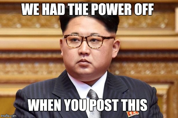 WE HAD THE POWER OFF WHEN YOU POST THIS | made w/ Imgflip meme maker