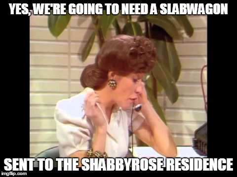 YES, WE'RE GOING TO NEED A SLABWAGON SENT TO THE SHABBYROSE RESIDENCE | made w/ Imgflip meme maker