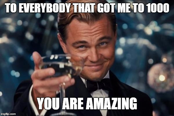 Leonardo Dicaprio Cheers Meme | TO EVERYBODY THAT GOT ME TO 1000 YOU ARE AMAZING | image tagged in memes,leonardo dicaprio cheers | made w/ Imgflip meme maker
