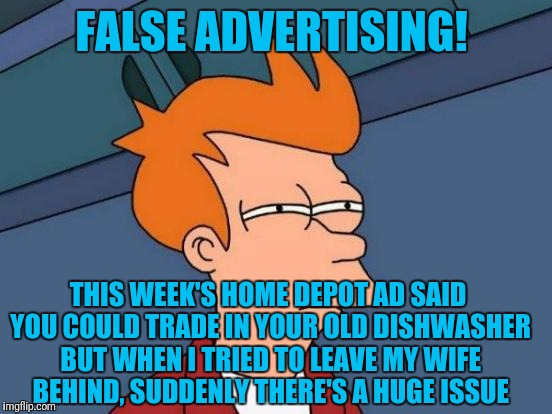 Futurama Fry Meme | FALSE ADVERTISING! THIS WEEK'S HOME DEPOT AD SAID YOU COULD TRADE IN YOUR OLD DISHWASHER BUT WHEN I TRIED TO LEAVE MY WIFE BEHIND, SUDDENLY  | image tagged in memes,futurama fry | made w/ Imgflip meme maker