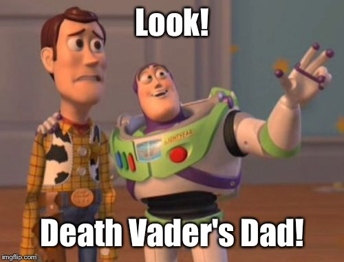 X, X Everywhere Meme | Look! Death Vader's Dad! | image tagged in memes,x,x everywhere,x x everywhere | made w/ Imgflip meme maker