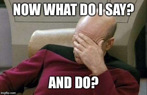 Captain Picard Facepalm Meme | NOW WHAT DO I SAY? AND DO? | image tagged in memes,captain picard facepalm | made w/ Imgflip meme maker