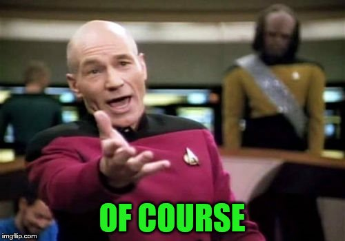 Picard Wtf Meme | OF COURSE | image tagged in memes,picard wtf | made w/ Imgflip meme maker