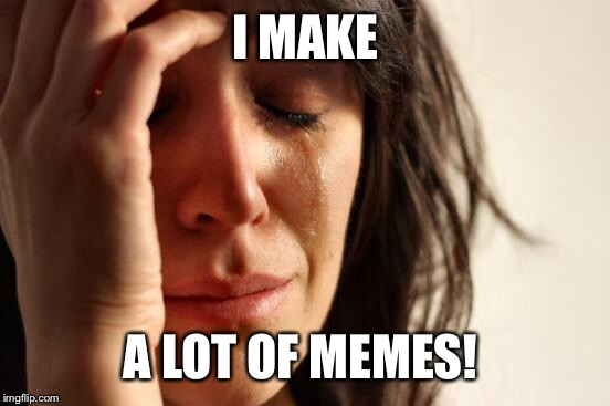 First World Problems Meme | I MAKE A LOT OF MEMES! | image tagged in memes,first world problems | made w/ Imgflip meme maker