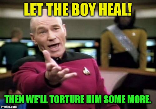 Picard Wtf Meme | LET THE BOY HEAL! THEN WE'LL TORTURE HIM SOME MORE. | image tagged in memes,picard wtf | made w/ Imgflip meme maker