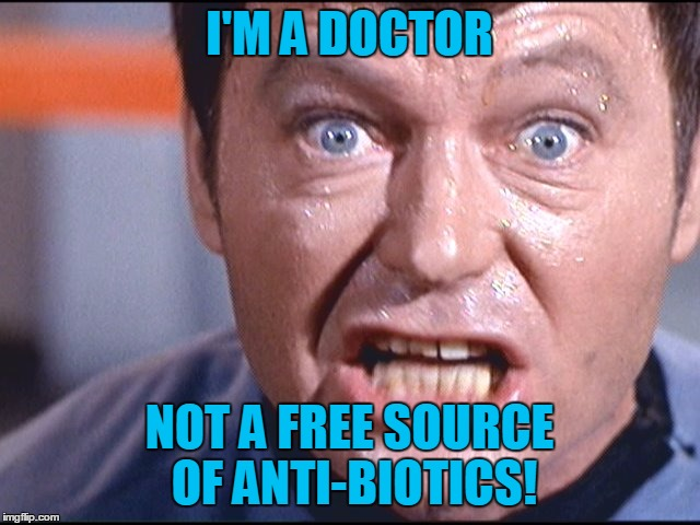 McCoy - Damn It Jim | I'M A DOCTOR NOT A FREE SOURCE OF ANTI-BIOTICS! | image tagged in mccoy - damn it jim | made w/ Imgflip meme maker