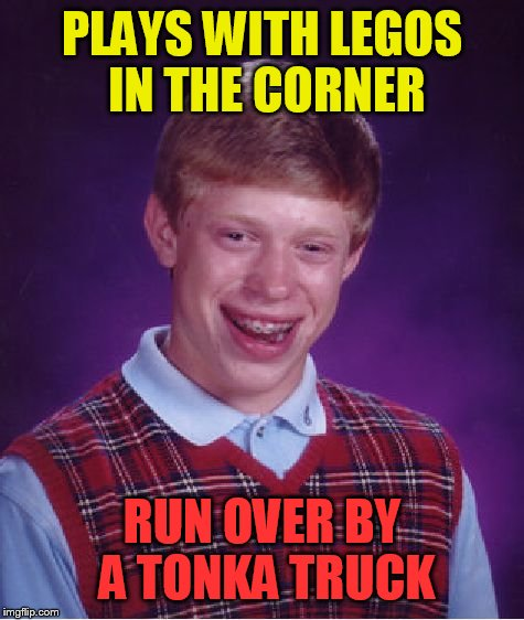 Bad luck Lego week | PLAYS WITH LEGOS IN THE CORNER RUN OVER BY A TONKA TRUCK | image tagged in memes,bad luck brian,lego week | made w/ Imgflip meme maker