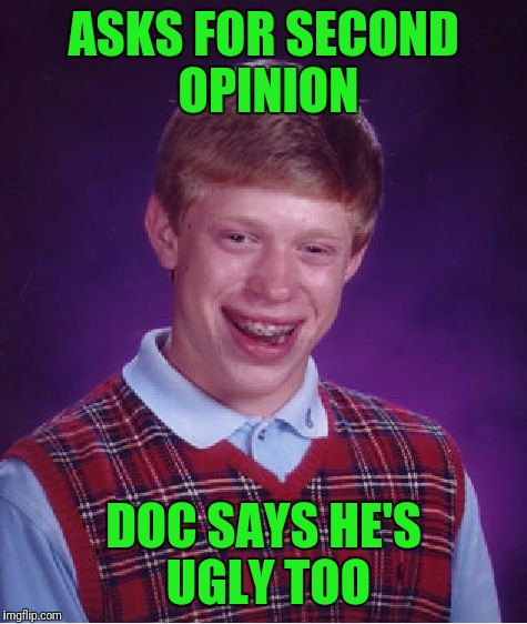 Oldie But Goodie | ASKS FOR SECOND OPINION DOC SAYS HE'S UGLY TOO | image tagged in memes,bad luck brian | made w/ Imgflip meme maker