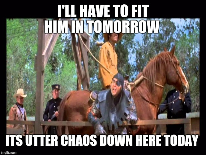 I'LL HAVE TO FIT HIM IN TOMORROW ITS UTTER CHAOS DOWN HERE TODAY | made w/ Imgflip meme maker