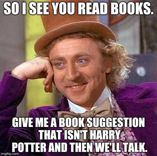 Creepy Condescending Wonka Meme | SO I SEE YOU READ BOOKS. GIVE ME A BOOK SUGGESTION THAT ISN'T HARRY POTTER AND THEN WE'LL TALK. | image tagged in memes,creepy condescending wonka | made w/ Imgflip meme maker