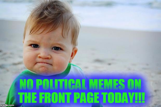 sucess kid | NO POLITICAL MEMES ON THE FRONT PAGE TODAY!!! | image tagged in sucess kid,memes,front page,funny,political meme,good news everyone | made w/ Imgflip meme maker