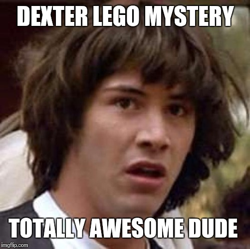 Conspiracy Keanu Meme | DEXTER LEGO MYSTERY TOTALLY AWESOME DUDE | image tagged in memes,conspiracy keanu | made w/ Imgflip meme maker